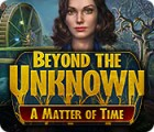 Beyond the Unknown: A Matter of Time juego